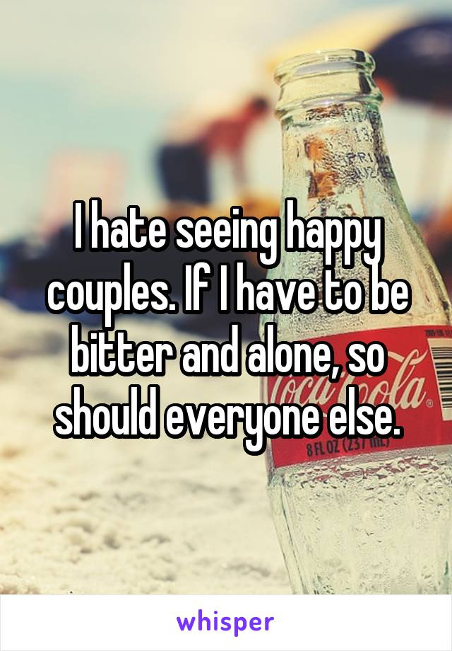 I hate seeing happy couples. If I have to be bitter and alone, so should everyone else.