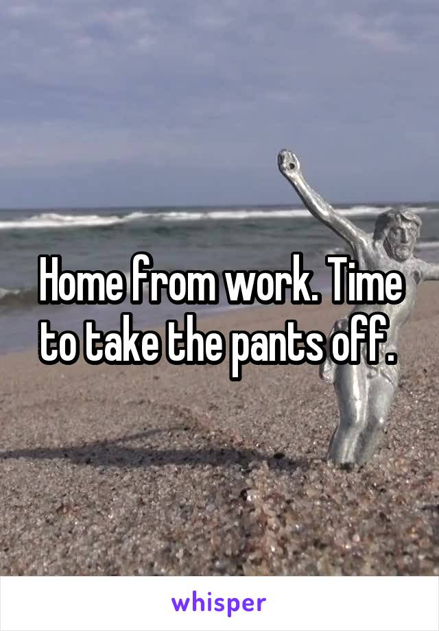 Home from work. Time to take the pants off.