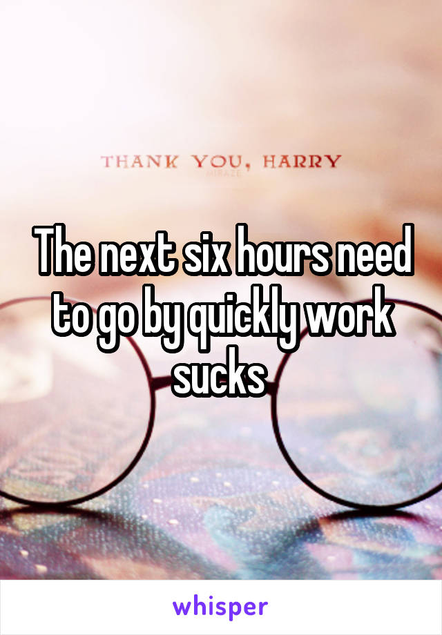 The next six hours need to go by quickly work sucks