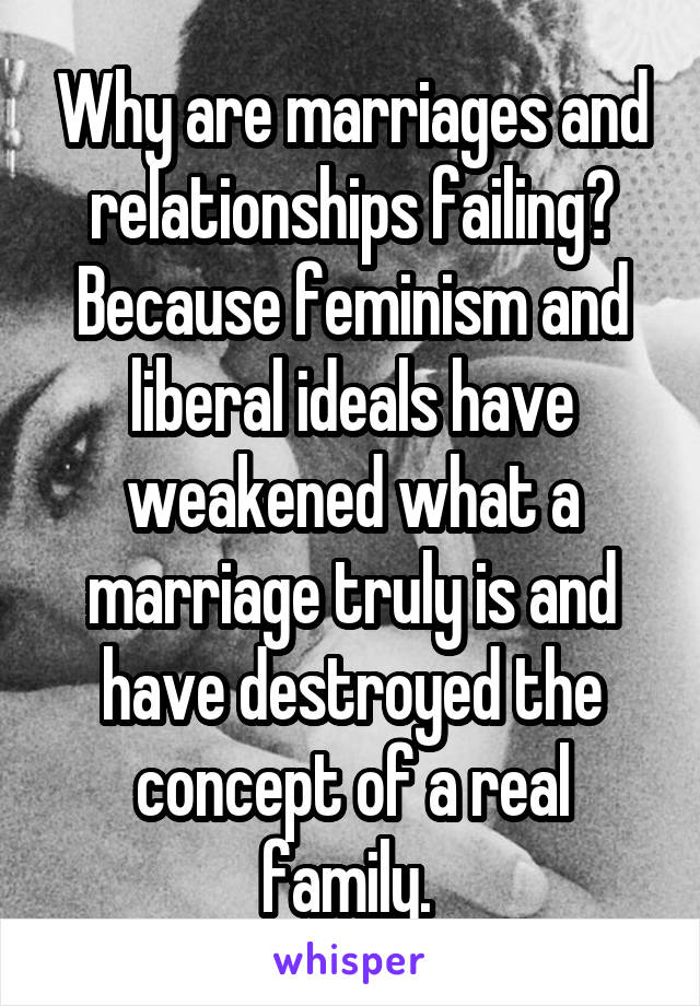 Why are marriages and relationships failing? Because feminism and liberal ideals have weakened what a marriage truly is and have destroyed the concept of a real family.