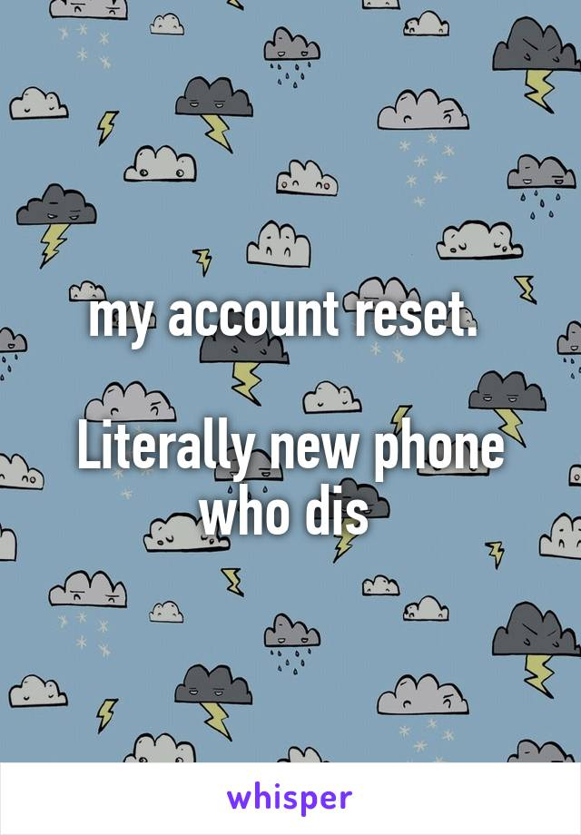 my account reset.   Literally new phone who dis