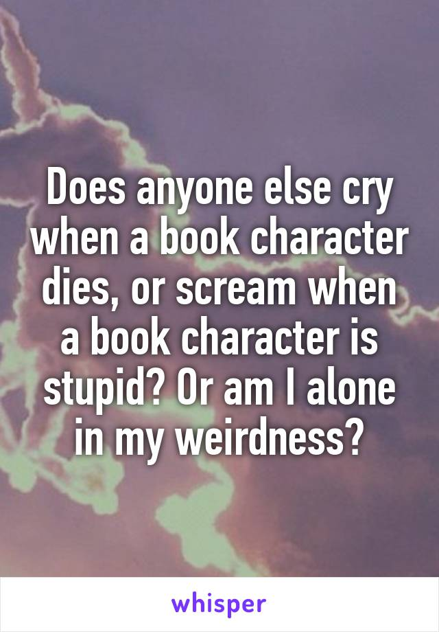Does anyone else cry when a book character dies, or scream when a book character is stupid? Or am I alone in my weirdness?