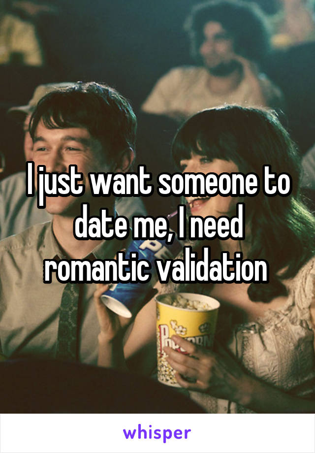 I just want someone to date me, I need romantic validation