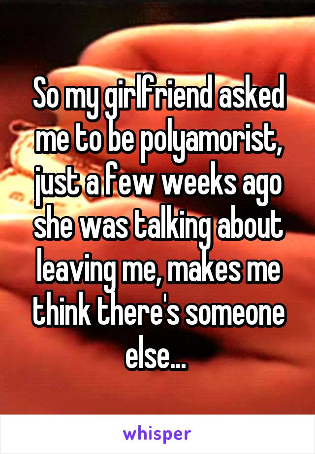 So my girlfriend asked me to be polyamorist, just a few weeks ago she was talking about leaving me, makes me think there's someone else...