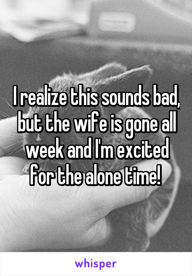 I realize this sounds bad, but the wife is gone all week and I'm excited for the alone time!