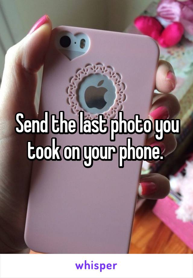 Send the last photo you took on your phone.
