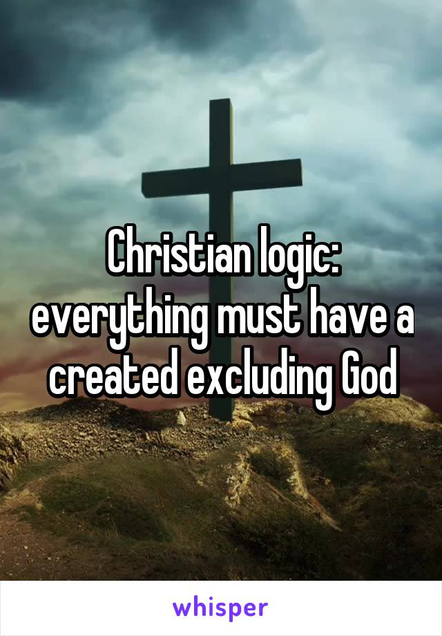 Christian logic: everything must have a created excluding God