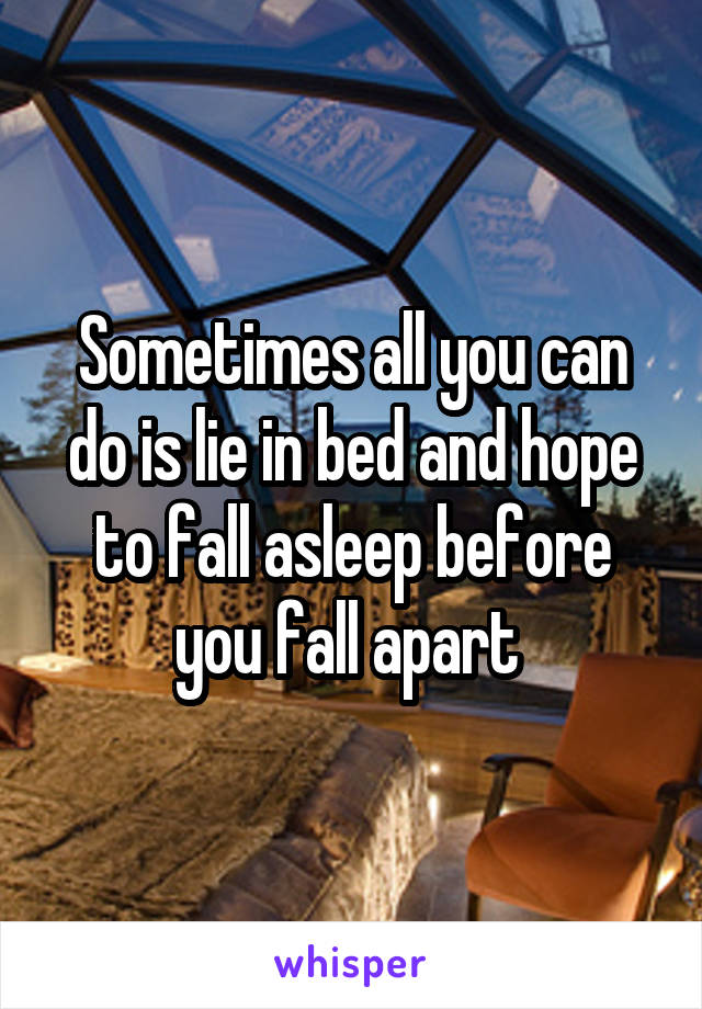 Sometimes all you can do is lie in bed and hope to fall asleep before you fall apart