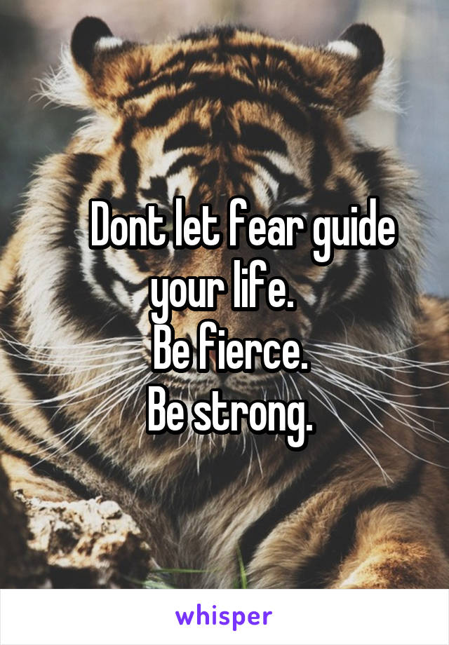 Dont let fear guide your life.   Be fierce.  Be strong.