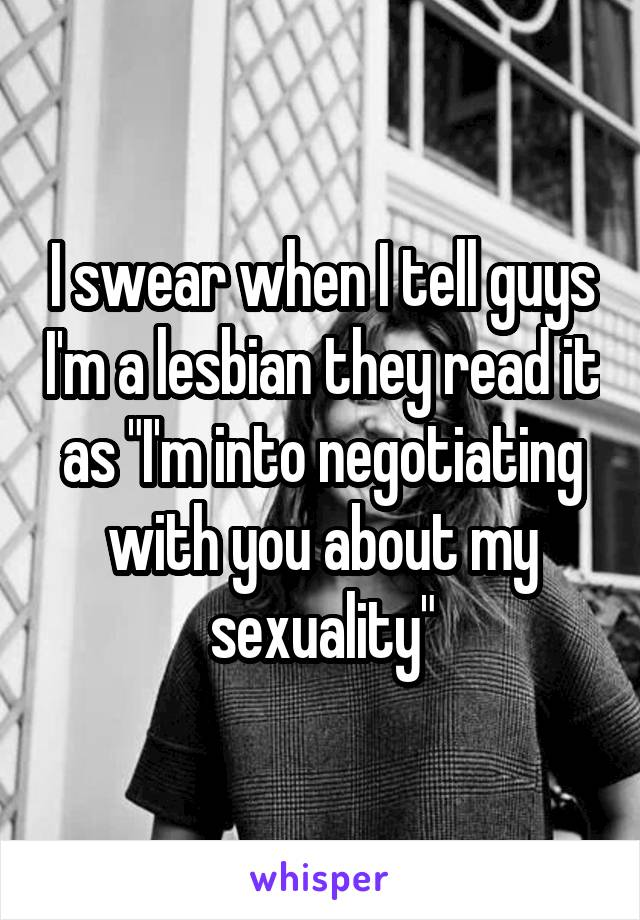 "I swear when I tell guys I'm a lesbian they read it as ""I'm into negotiating with you about my sexuality"""