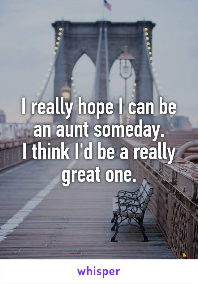 I really hope I can be an aunt someday. I think I'd be a really great one.
