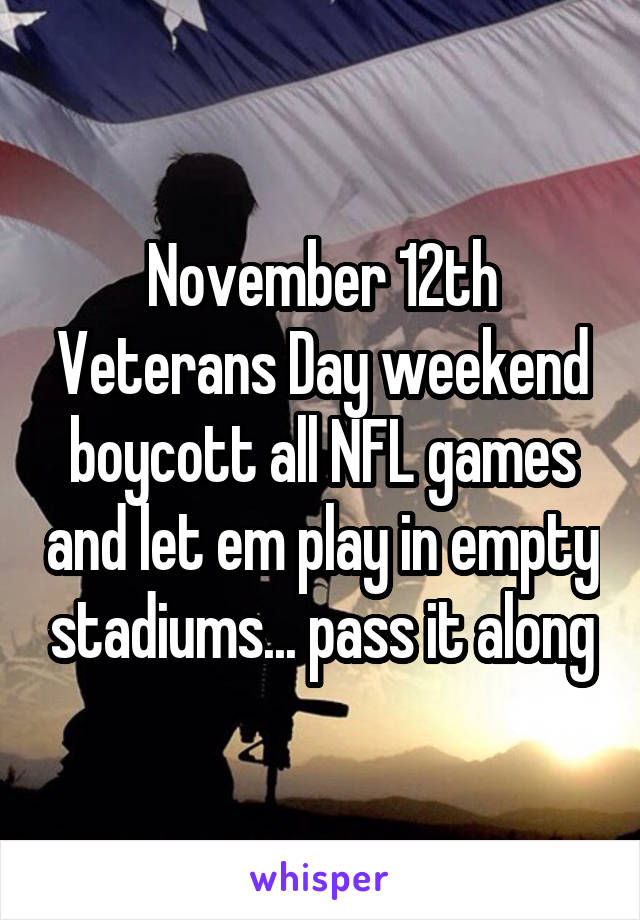 November 12th Veterans Day weekend boycott all NFL games and let em play in empty stadiums... pass it along