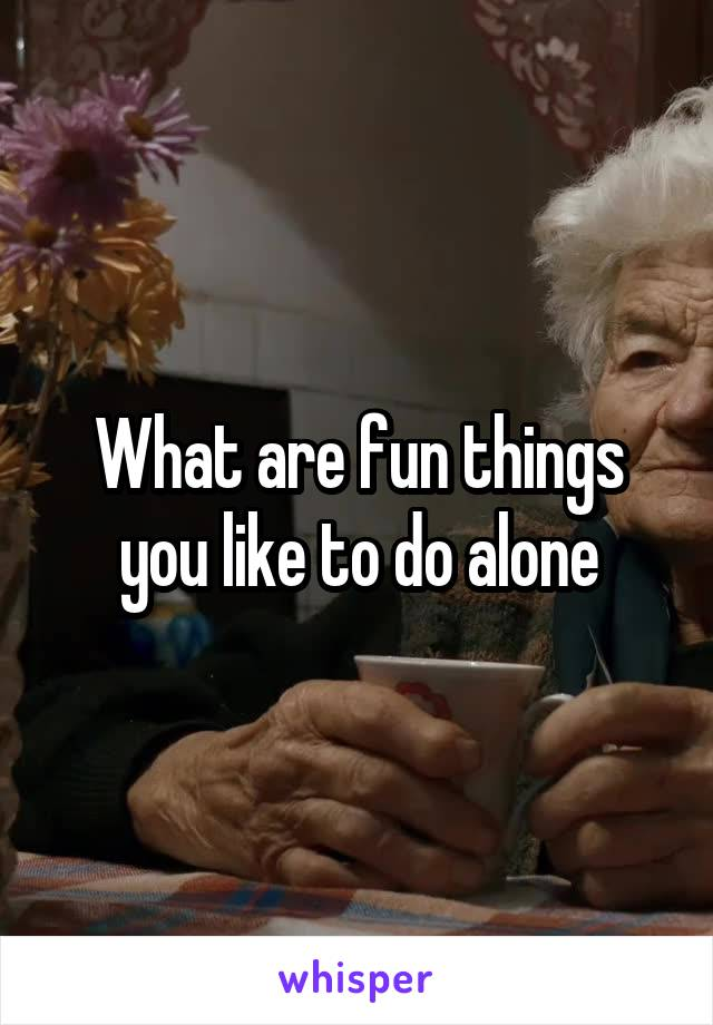 What are fun things you like to do alone