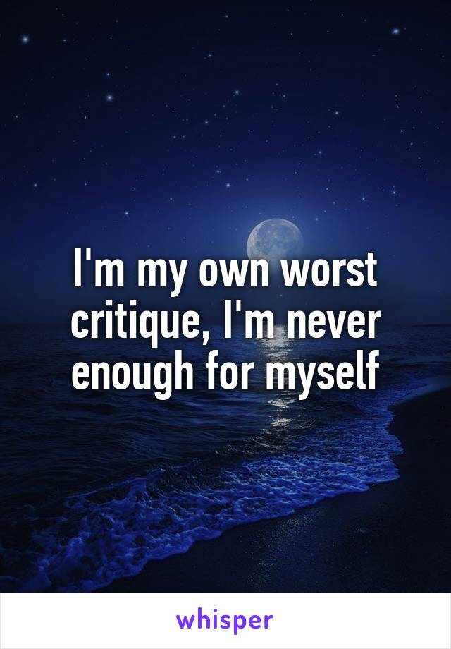I'm my own worst critique, I'm never enough for myself