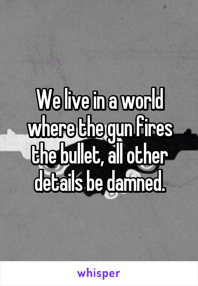 We live in a world where the gun fires the bullet, all other details be damned.