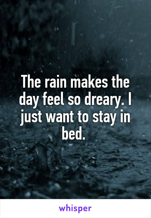 The rain makes the day feel so dreary. I just want to stay in bed.