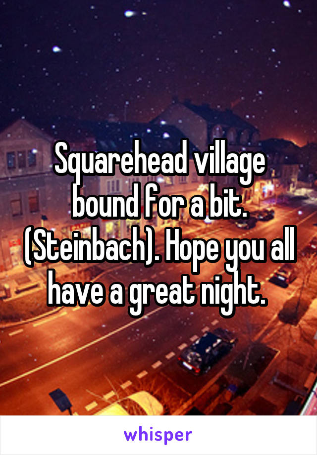 Squarehead village bound for a bit. (Steinbach). Hope you all have a great night.