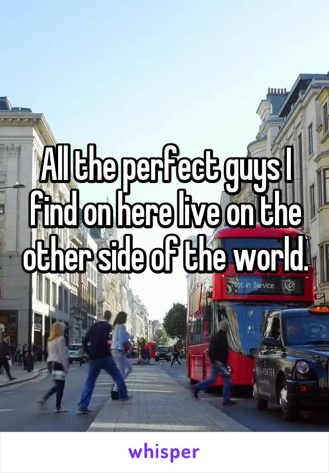All the perfect guys I find on here live on the other side of the world.