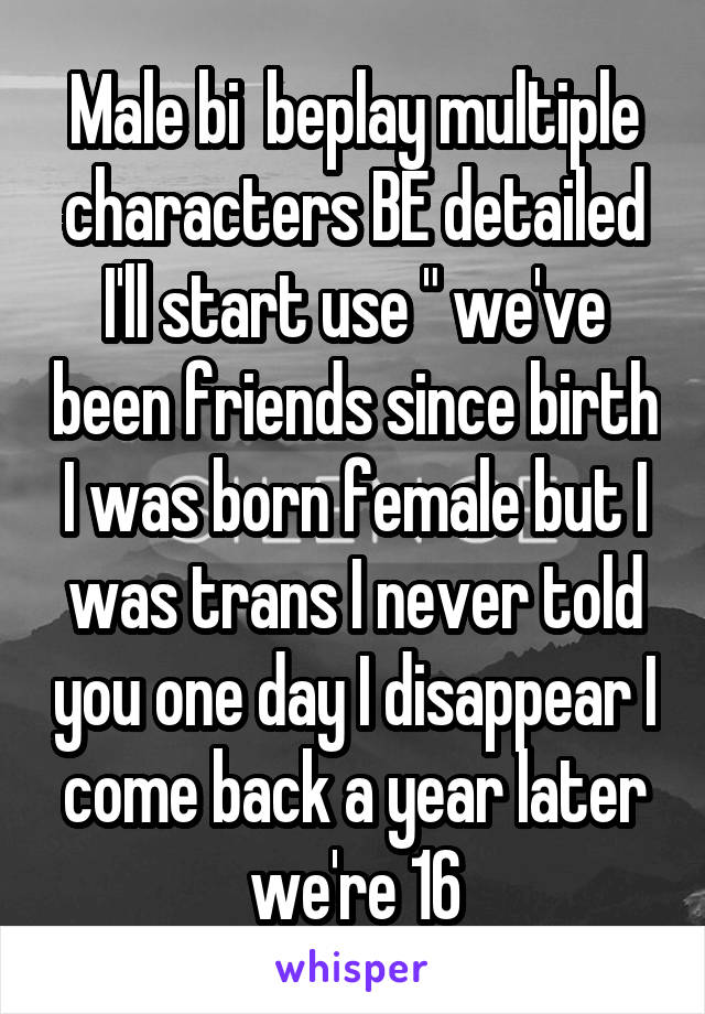 """Male bi  beplay multiple characters BE detailed I'll start use """" we've been friends since birth I was born female but I was trans I never told you one day I disappear I come back a year later we're 16"""