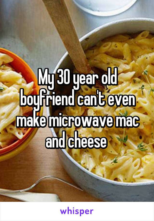 My 30 year old boyfriend can't even make microwave mac and cheese