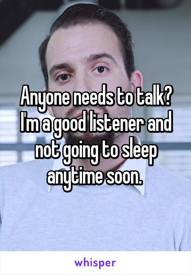 Anyone needs to talk? I'm a good listener and not going to sleep anytime soon.
