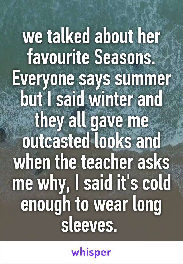 we talked about her favourite Seasons. Everyone says summer but I said winter and they all gave me outcasted looks and when the teacher asks me why, I said it's cold enough to wear long sleeves.