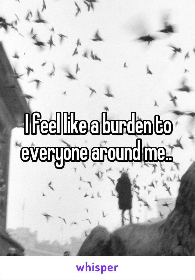 I feel like a burden to everyone around me..