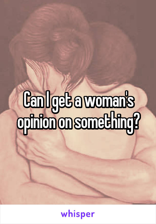 Can I get a woman's opinion on something?