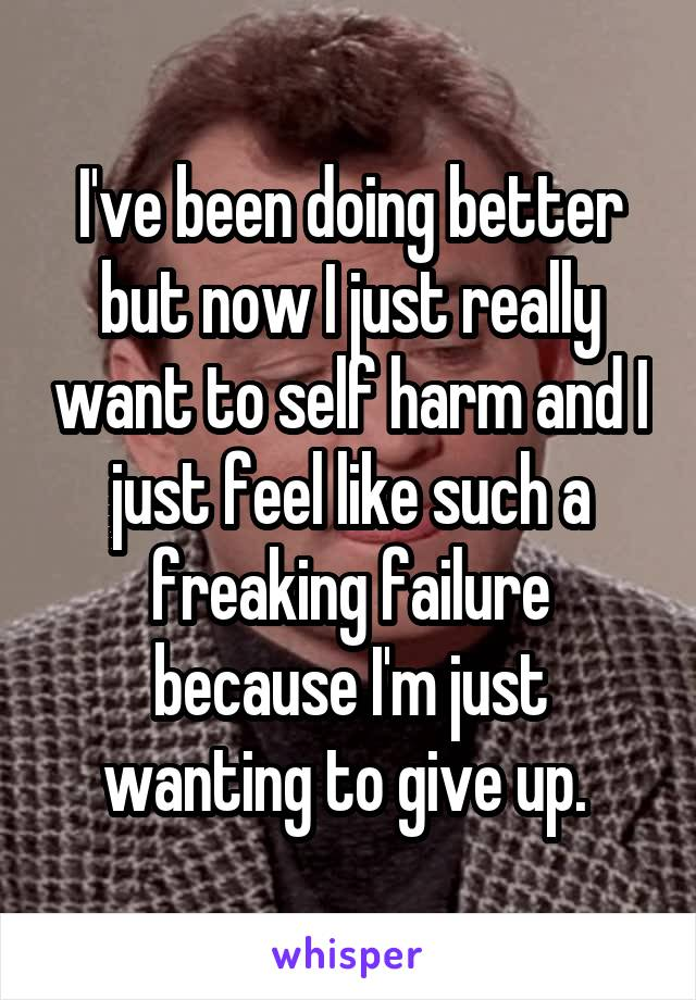 I've been doing better but now I just really want to self harm and I just feel like such a freaking failure because I'm just wanting to give up.