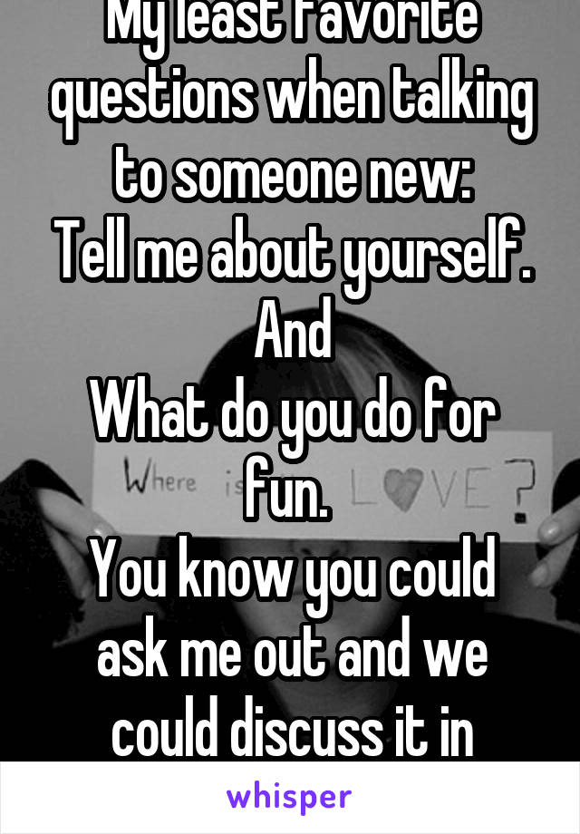 My least favorite questions when talking to someone new: Tell me about yourself. And What do you do for fun.  You know you could ask me out and we could discuss it in person.