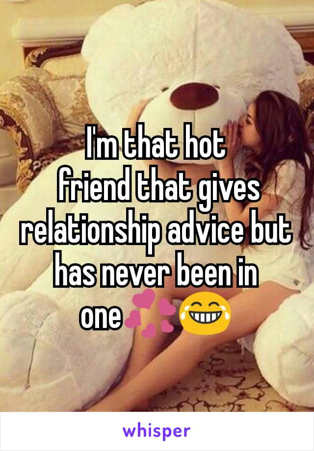 I'm that hot  friend that gives relationship advice but has never been in one💞😂