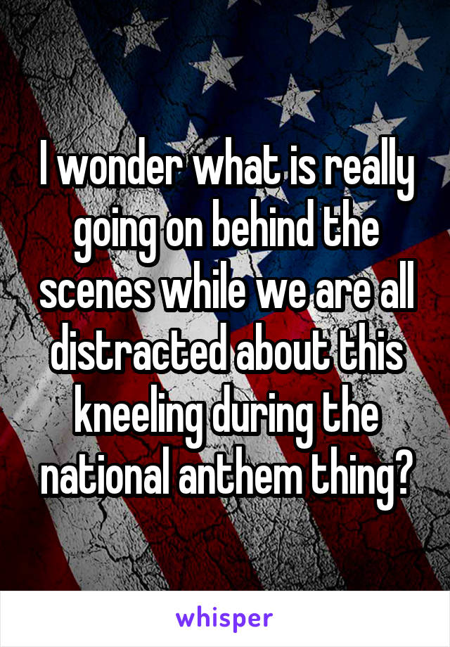 I wonder what is really going on behind the scenes while we are all distracted about this kneeling during the national anthem thing?