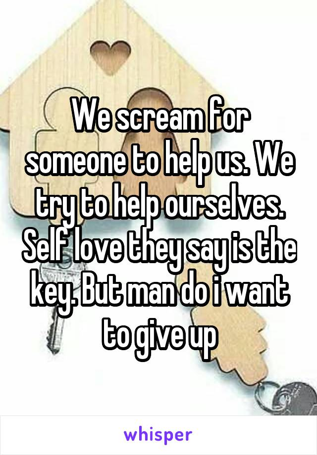 We scream for someone to help us. We try to help ourselves. Self love they say is the key. But man do i want to give up