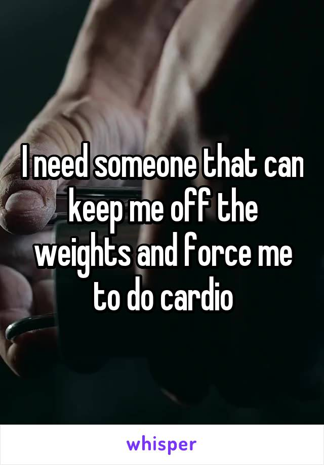 I need someone that can keep me off the weights and force me to do cardio