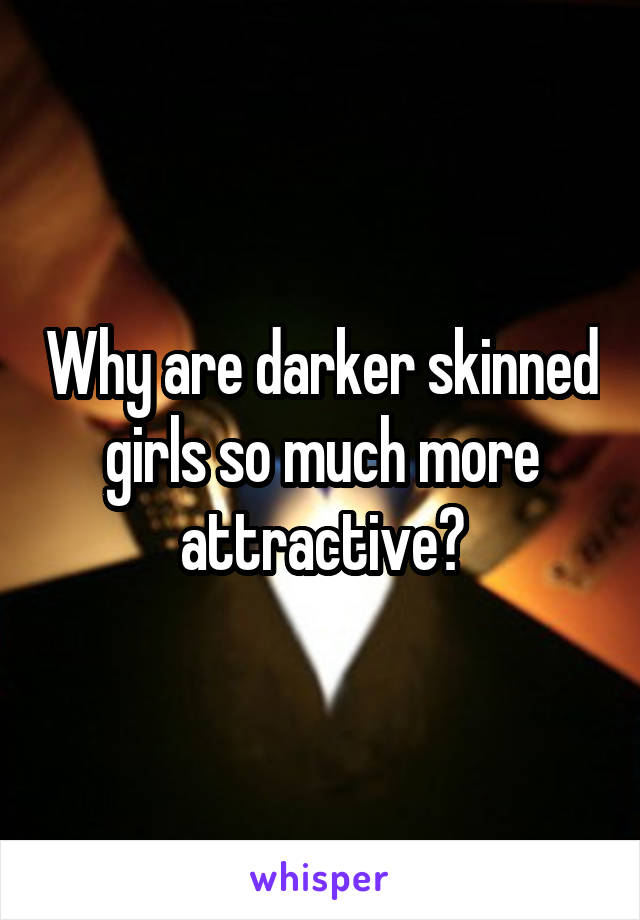 Why are darker skinned girls so much more attractive?