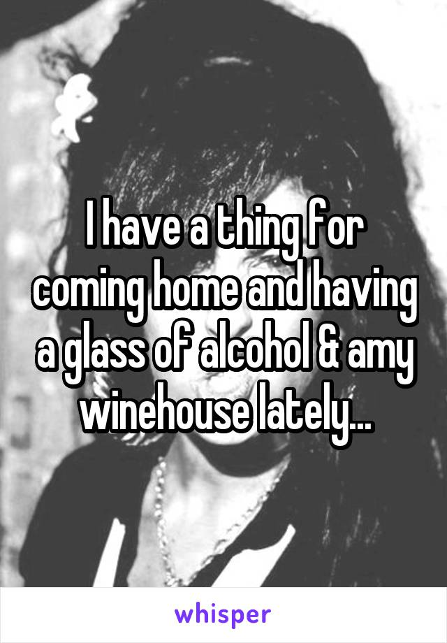 I have a thing for coming home and having a glass of alcohol & amy winehouse lately...