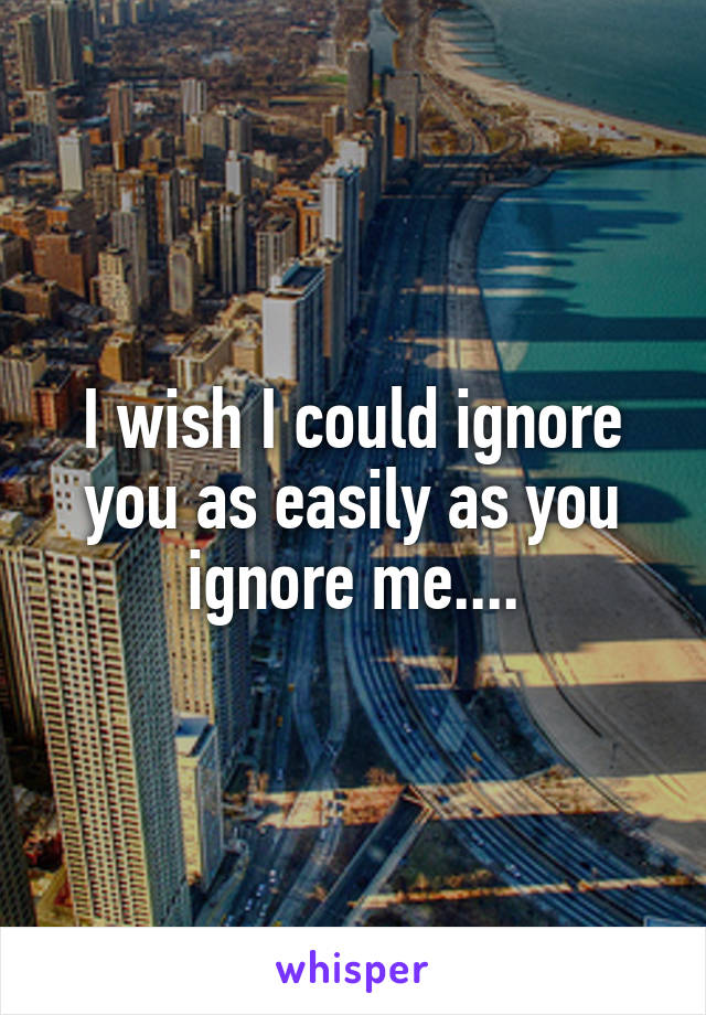 I wish I could ignore you as easily as you ignore me....