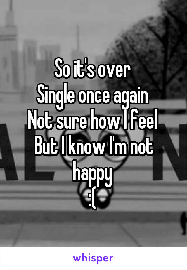 So it's over  Single once again  Not sure how I feel  But I know I'm not happy  :(