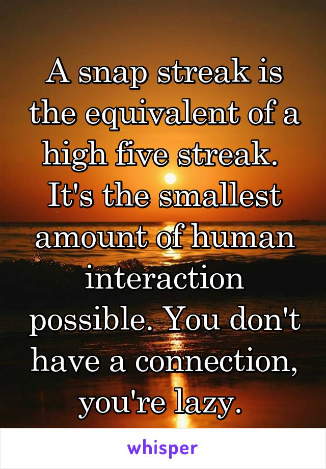 A snap streak is the equivalent of a high five streak.  It's the smallest amount of human interaction possible. You don't have a connection, you're lazy.