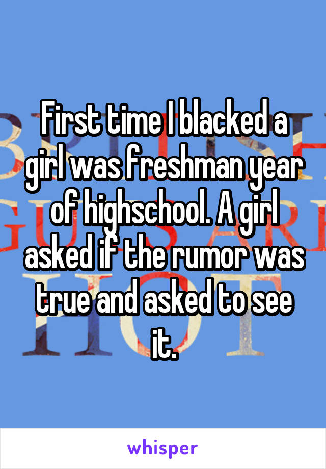 First time I blacked a girl was freshman year of highschool. A girl asked if the rumor was true and asked to see it.