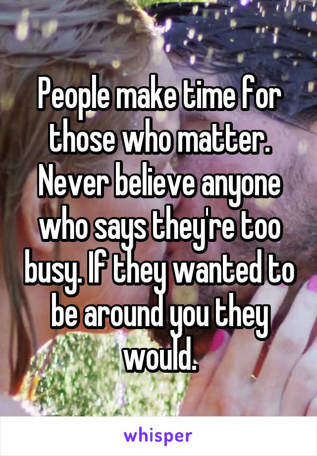 People make time for those who matter. Never believe anyone who says they're too busy. If they wanted to be around you they would.
