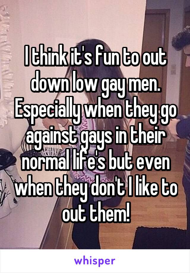 I think it's fun to out down low gay men. Especially when they go against gays in their normal life's but even when they don't I like to out them!