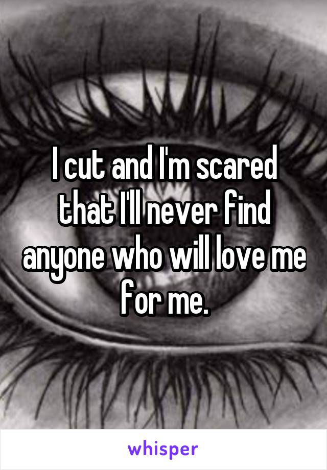 I cut and I'm scared that I'll never find anyone who will love me for me.