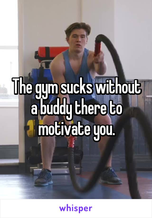 The gym sucks without a buddy there to motivate you.