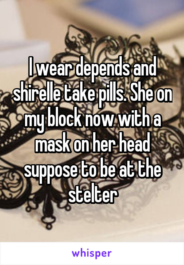 I wear depends and shirelle take pills. She on my block now with a mask on her head suppose to be at the stelter
