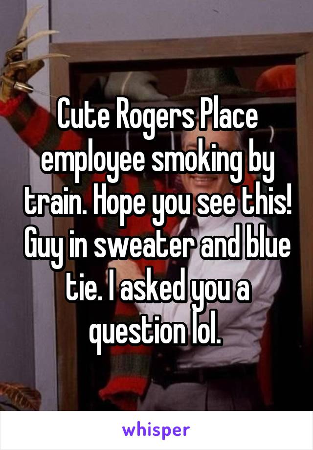 Cute Rogers Place employee smoking by train. Hope you see this! Guy in sweater and blue tie. I asked you a question lol.