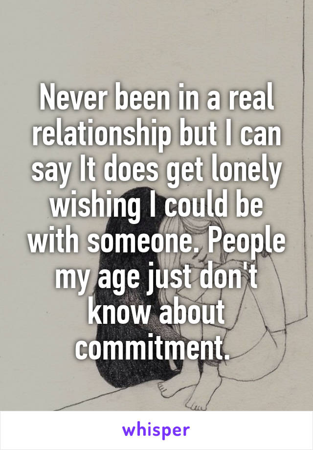 Never been in a real relationship but I can say It does get lonely wishing I could be with someone. People my age just don't know about commitment.
