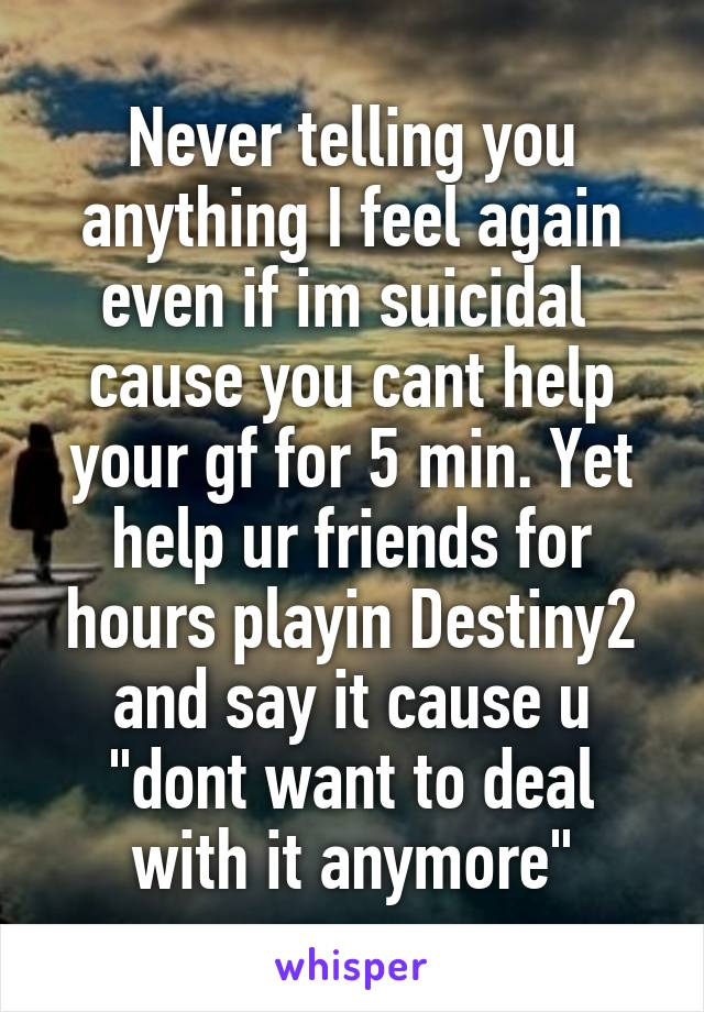 """Never telling you anything I feel again even if im suicidal  cause you cant help your gf for 5 min. Yet help ur friends for hours playin Destiny2 and say it cause u """"dont want to deal with it anymore"""""""