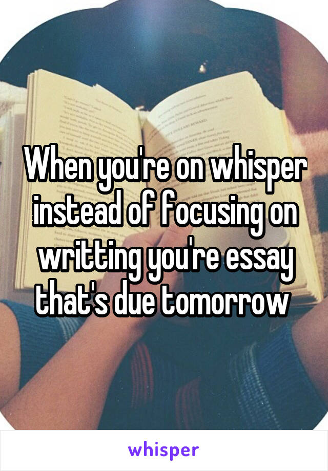 When you're on whisper instead of focusing on writting you're essay that's due tomorrow