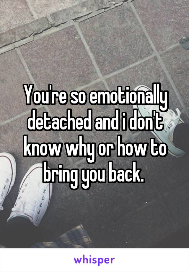 You're so emotionally detached and i don't know why or how to bring you back.